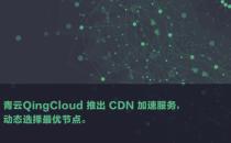 青云QingCloud推出CDN加速服务 动态选择最优节点