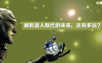 【吐槽汇】被机器人取代的未来,还有多远?