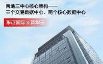 """新华三中标东证国际""""两地三中心""""数据中心建设,有力承载券商核心交易网"""