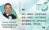华为数字能源解决方案欧洲副总裁兼CTO Michel FRAISSE:以ICT技术创新,使能低碳世界